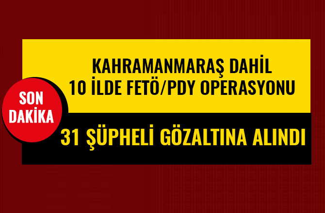 KAHRAMANMARAŞ DAHİL 10 İLDE FETÖ/PDY OPERASYONU