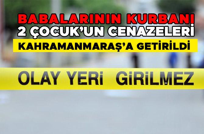 BABALARININ KURBANI 2 ÇOCUK'UN CENAZELERİ KAHRAMANMARAŞ'A GETİRİLDİ