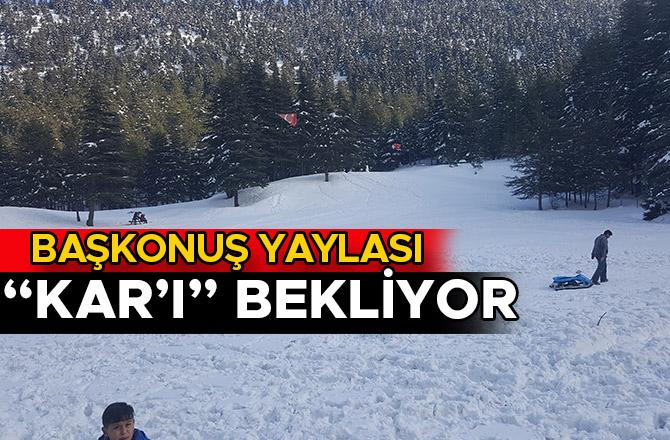 """BAŞKONUŞ YAYLASI """"KAR'I"""" BEKLİYOR"""