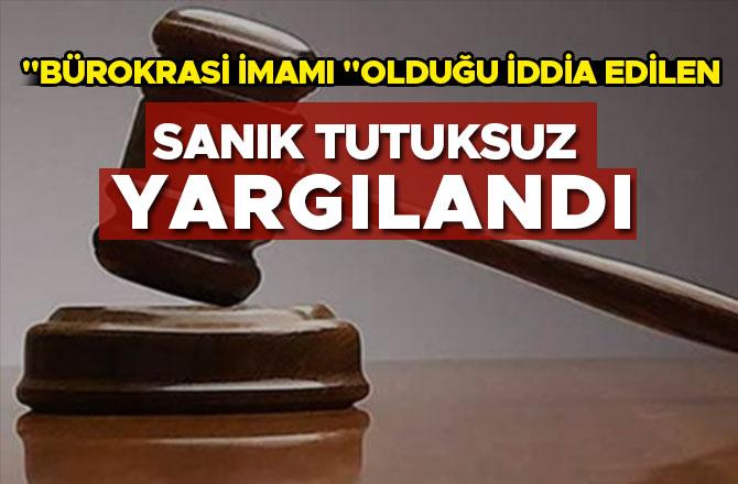 """""""BÜROKRASİ İMAMI """"OLDUĞU İDDİA EDİLEN SANIK TUTUKSUZ YARGILANDI"""