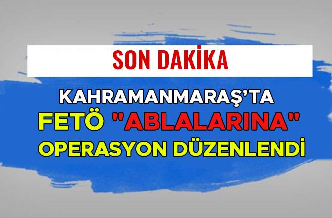 "KAHRAMANMARAŞ'TA FETÖ ""ABLALARINA"" OPERASYON DÜZENLENDİ"