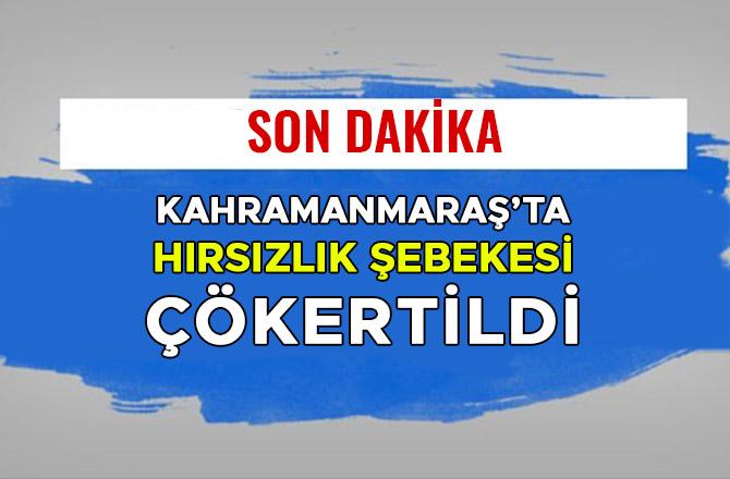 KAHRAMANMARAŞ'TA HIRSIZLIK ŞEBEKESİ ÇÖKERTİLDİ