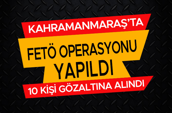 KAHRAMANMARAŞ'TA FETÖ OPERASYONU! 10 KİŞİ GÖZALTINA ALINDI