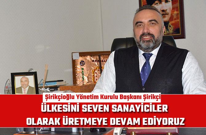 """""""ÜLKESİNİ SEVEN SANAYİCİLER OLARAK ÜRETMEYE DEVAM EDİYORUZ"""""""