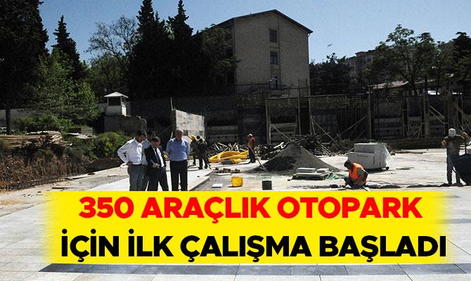 350 ARAÇLIK OTOPARK İÇİN İLK ÇALIŞMA BAŞLADI