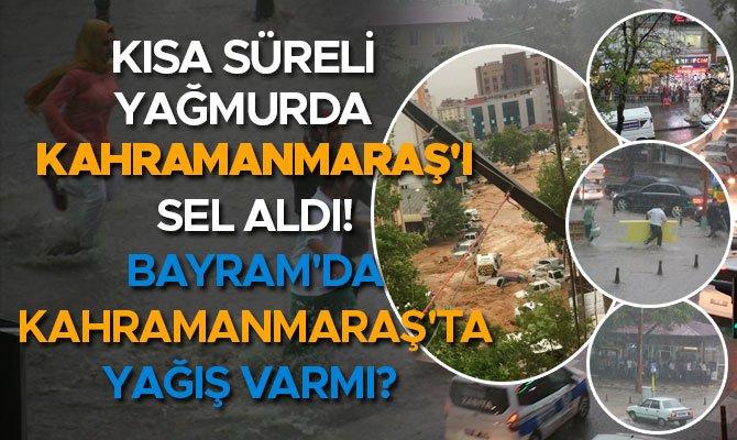 Kısa süreli yağmurda Kahramanmaraş'ı sel aldı! Bayram'da Kahramanmaraş'ta yağış varmı?