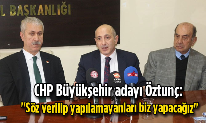 """CHP'li Öztunç: """"Söz verilip yapılamayanları biz yapacağız"""""""