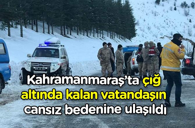 Kahramanmaraş'ta çığ altında kalan vatandaşın cansız bedenine ulaşıldı