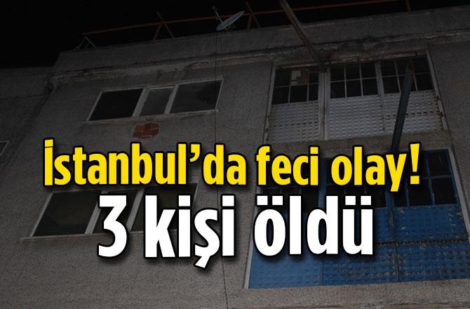 İstanbul'da feci olay!  3 kişi öldü