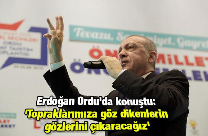Erdoğan Ordu'da konuştu: 'Topraklarımıza göz dikenlerin gözlerini çıkaracağız'
