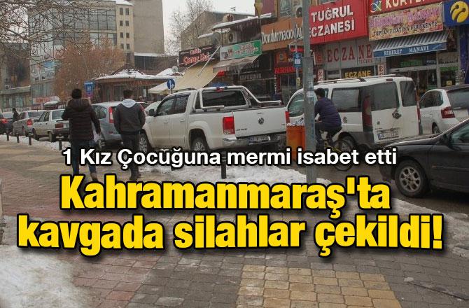 Kahramanmaraş'ta kavgada silahlar çekildi