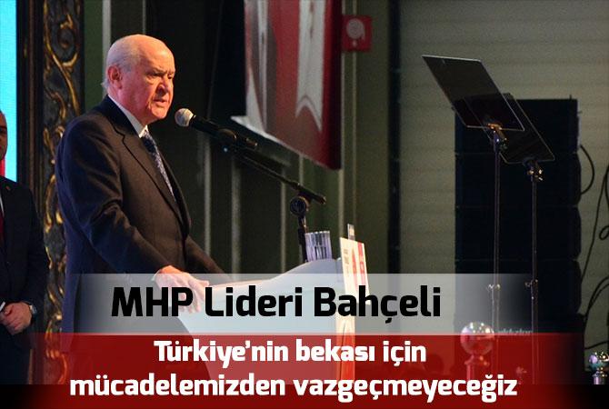 """""""Türkiye'nin bekası için mücadelemizden vazgeçmeyeceğiz"""""""