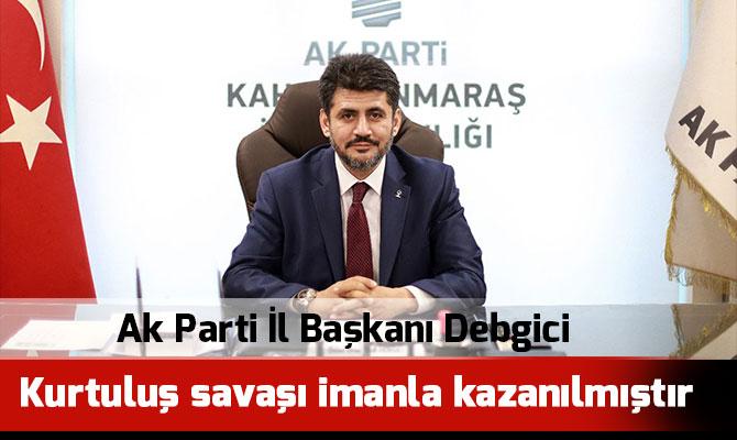 Ak Parti İl Başkanı Debgici: Kurtuluş savaşı imanla kazanılmıştır