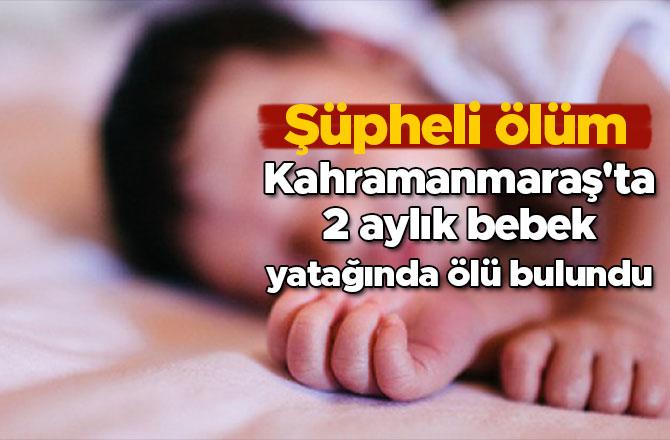 Kahramanmaraş'ta 2 aylık bebek yatağında ölü bulundu