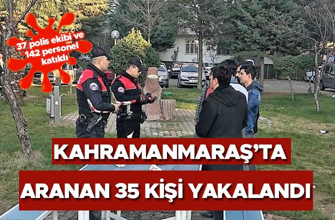 Kahramanmaraş'ta aranan 35 kişi yakalandı