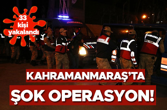 Kahramanmaraş'ta şok operasyon! 33 kişi yakalandı