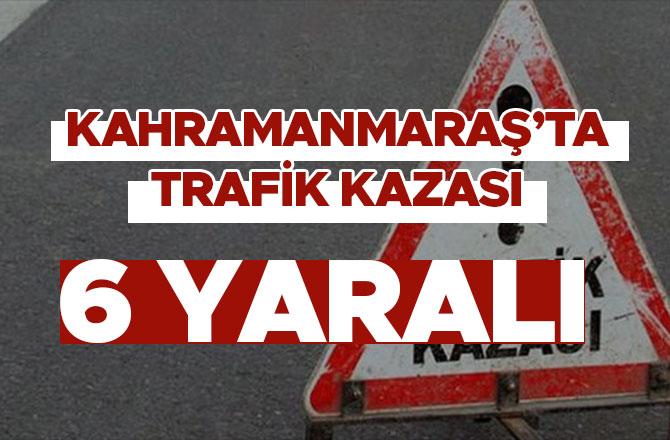 Kahramanmaraş'ta trafik kazası: 6 kişi yaralandı