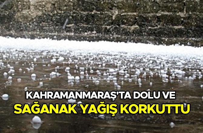 Kahramanmaraş'ta dolu ve sağanak yağış korkuttu