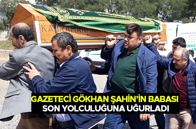 Gazeteci Gökhan Şahin'in Babası son yolculuğuna uğurladı