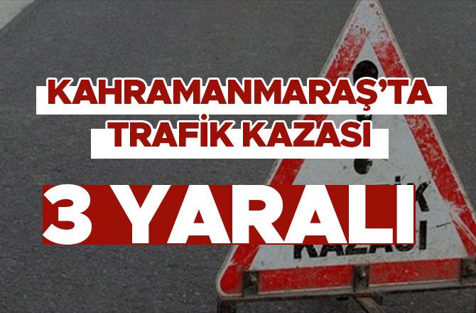 Kahramanmaraş'ta trafik kazası! 3 kişi yaralandı