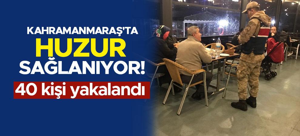 Kahramanmaraş'ta huzur sağlanıyor! 40 kişi yakalandı