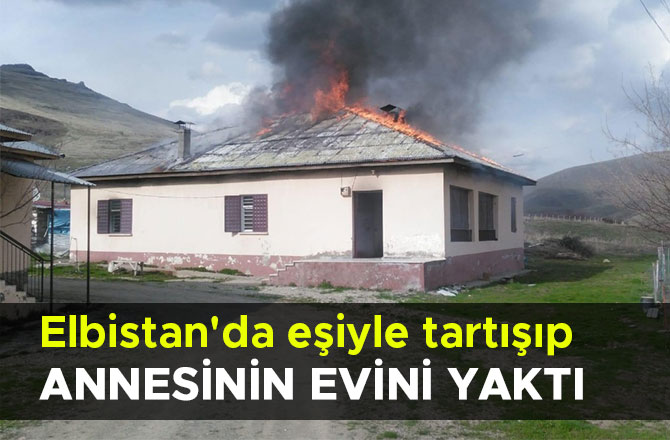 Elbistan'da eşiyle tartışıp annesinin evini yaktı