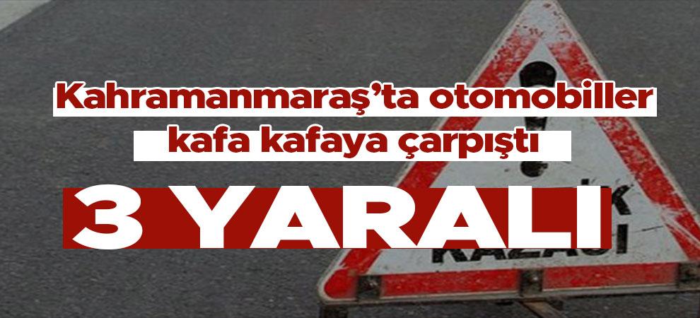 Kahramanmaraş'ta otomobiller kafa kafaya çarpıştı: 3 kişi yaralandı