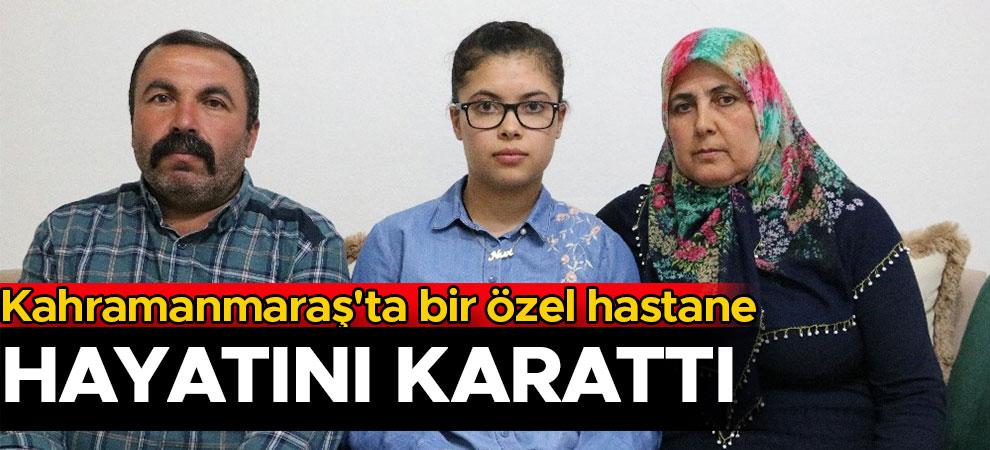 Kahramanmaraş'ta bir özel hastane hayatını karattı