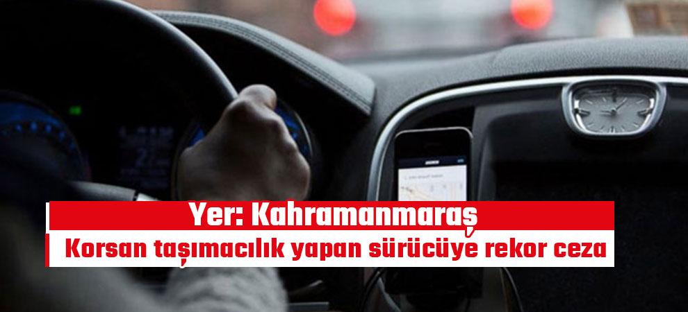 Kahramanmaraş'ta korsan taşımacılık yapan sürücüye rekor ceza