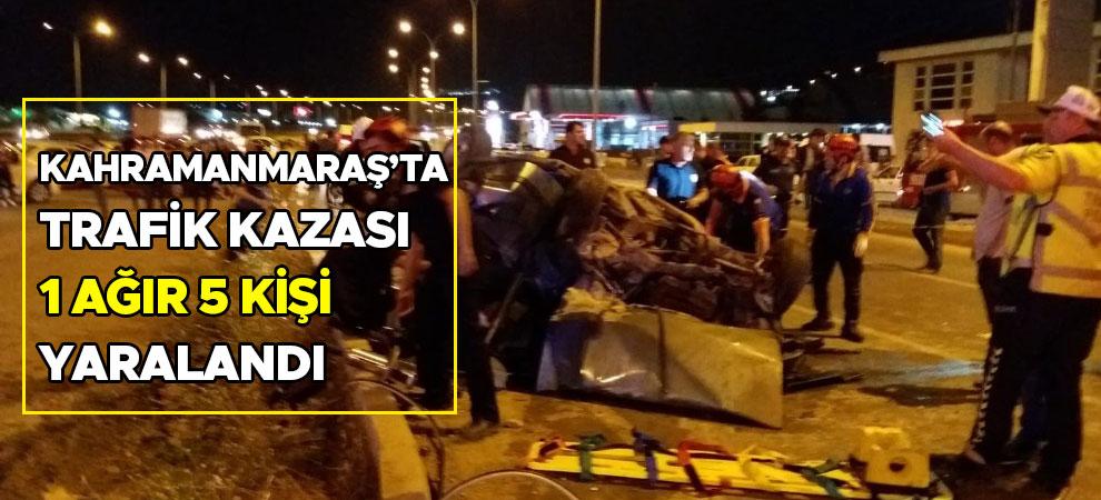 Kahramanmaraş'ta trafik kazası: 1 ağır 5 kişi yaralandı
