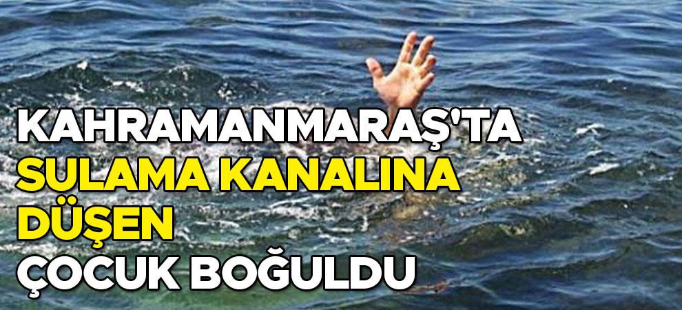 Kahramanmaraş'ta sulama kanalına düşen çocuk boğuldu