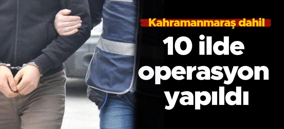 Kahramanmaraş dahil 10 ilde operasyon yapıldı