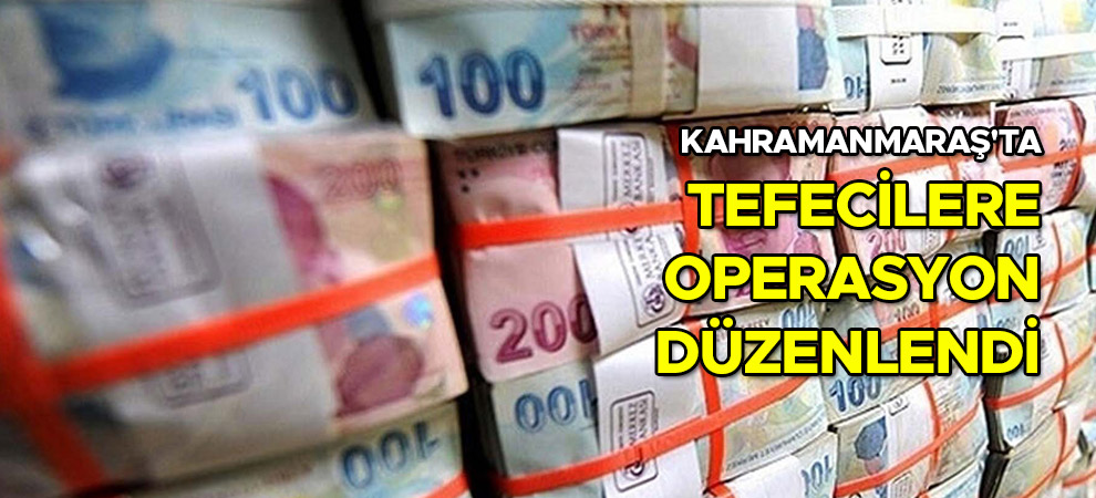 Kahramanmaraş'ta tefecilere operasyon düzenlendi