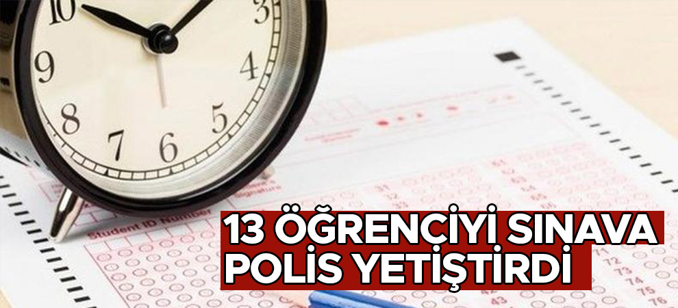 Kahramanmaraş'ta 13 öğrenciyi sınava polis yetiştirdi