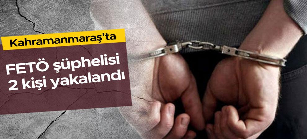 Kahramanmaraş'ta FETÖ şüphelisi 2 kişi yakalandı