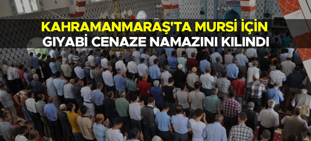 Kahramanmaraş'ta Mursi için gıyabi cenaze namazını kılındı