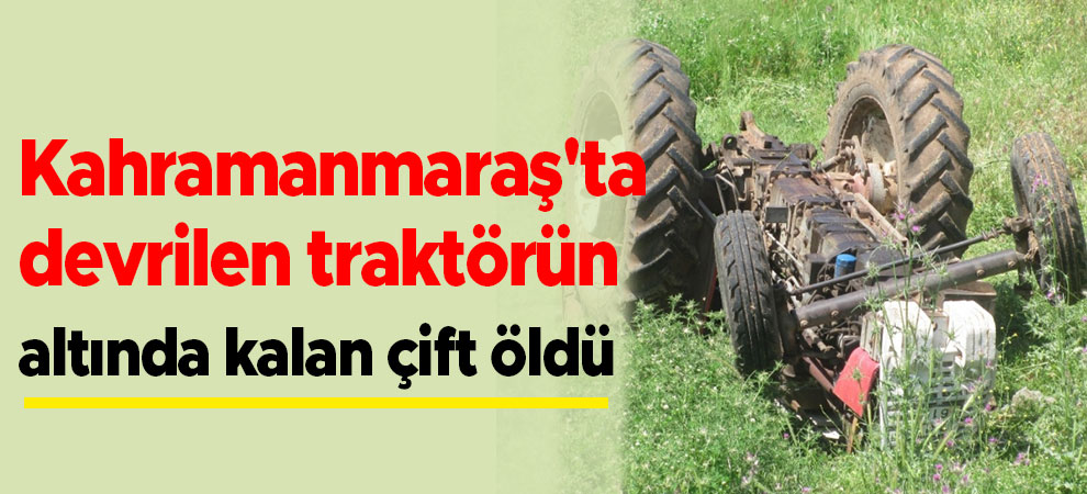Kahramanmaraş'ta devrilen traktörün altında kalan çift öldü