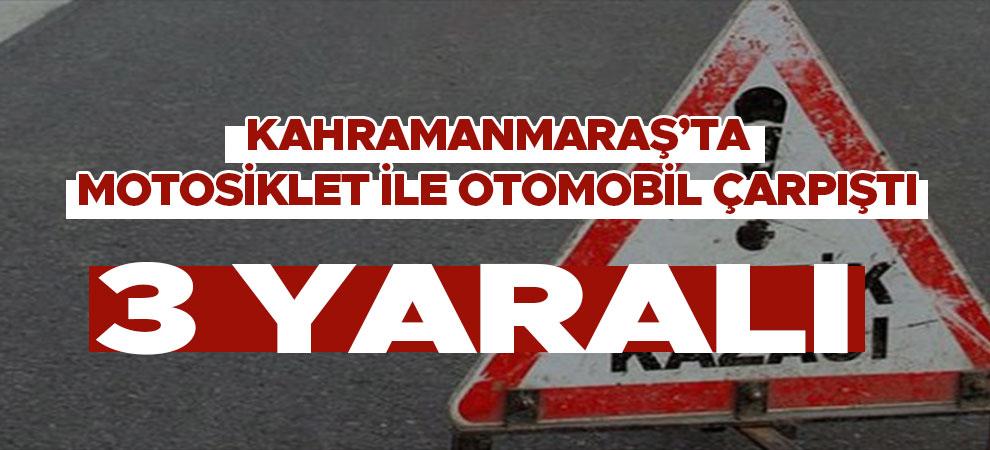 Kahramanmaraş'ta motosiklet ile otomobil çarpıştı: 3 yaralı