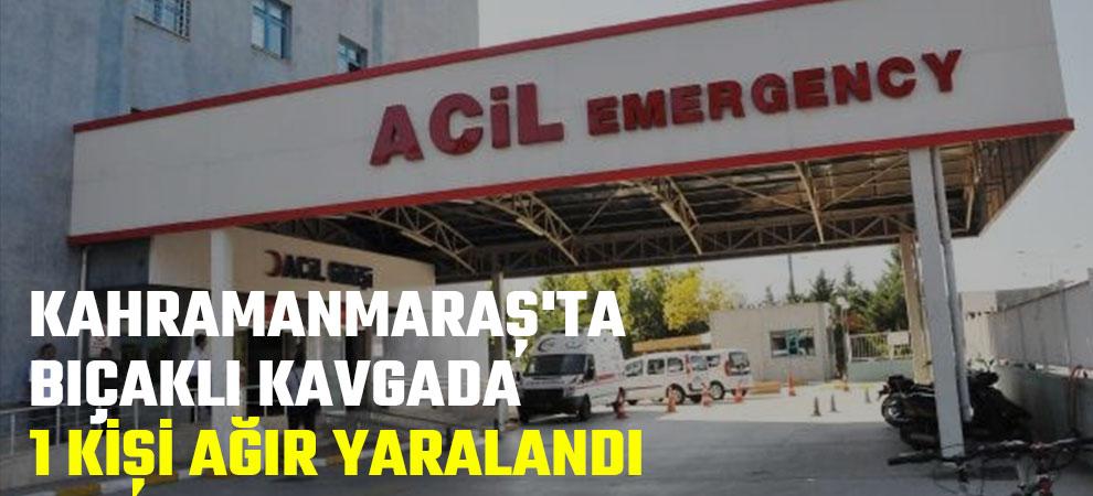Kahramanmaraş'ta bıçaklı kavgada 1 kişi ağır yaralandı