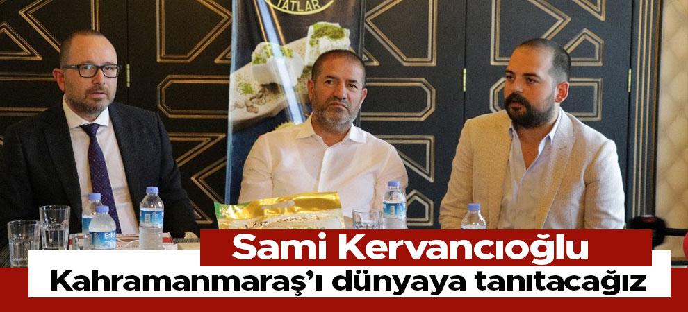 Sami Kervancıoğlu, Kahramanmaraş'ı dünyaya tanıtacağız