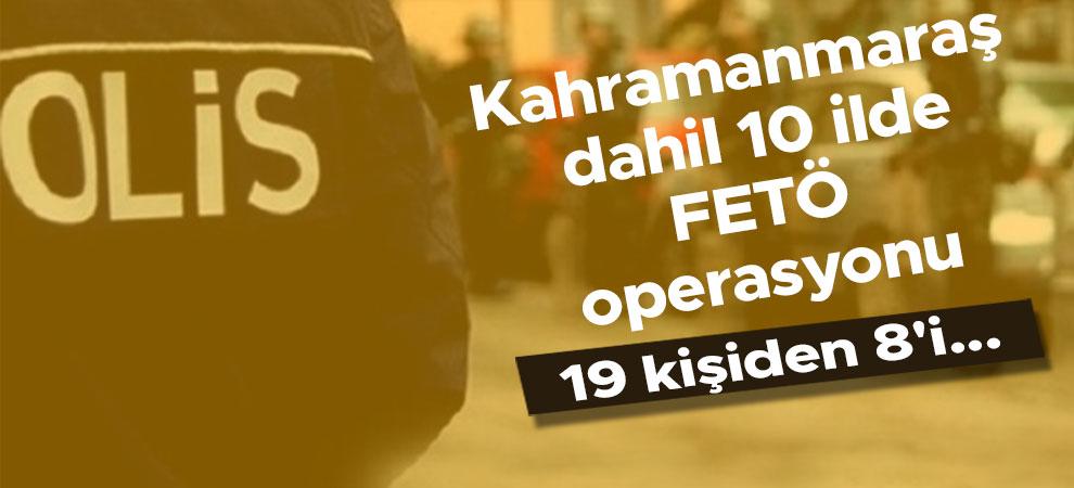 Kahramanmaraş dahil 10 ilde FETÖ operasyonu
