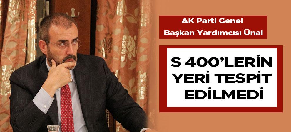 AK Parti Genel Başkan Yardımcısı Ünal: S 400'lerin yeri tespit edilmedi