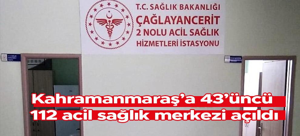 Kahramanmaraş'a 43'üncü 112 acil sağlık merkezi açıldı