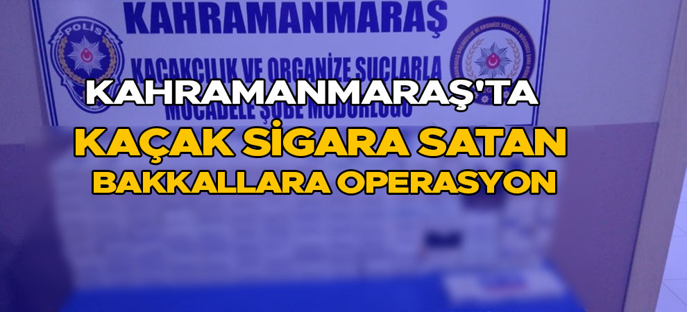Kahramanmaraş'ta kaçak sigara satan bakkallara operasyon