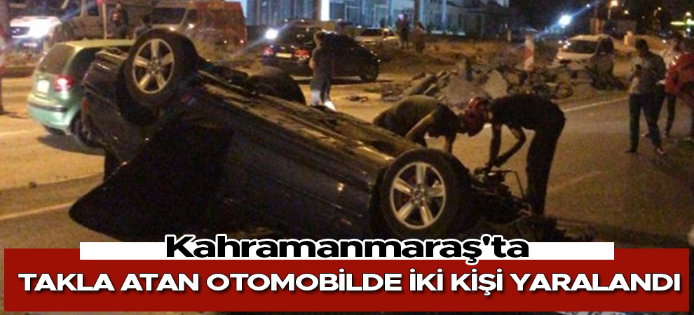 Kahramanmaraş'ta takla atan otomobilde iki kişi yaralandı