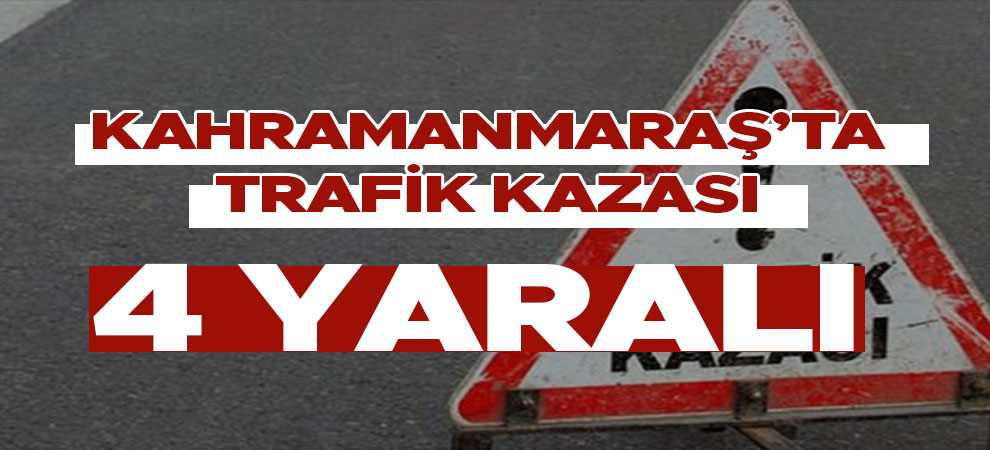 Kahramanmaraş'ta trafik kazası: 4 kişi yaralandı