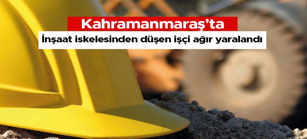 Kahramanmaraş'ta inşaat iskelesinden düşen işçi ağır yaralandı