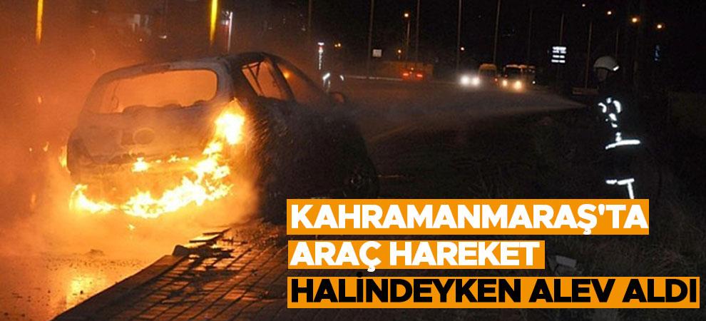 Kahramanmaraş'ta araç hareket halindeyken alev aldı