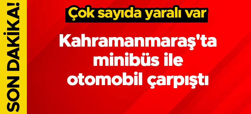 Kahramanmaraş'ta minibüs ile otomobil çarpıştı:Çok sayıda yaralı var