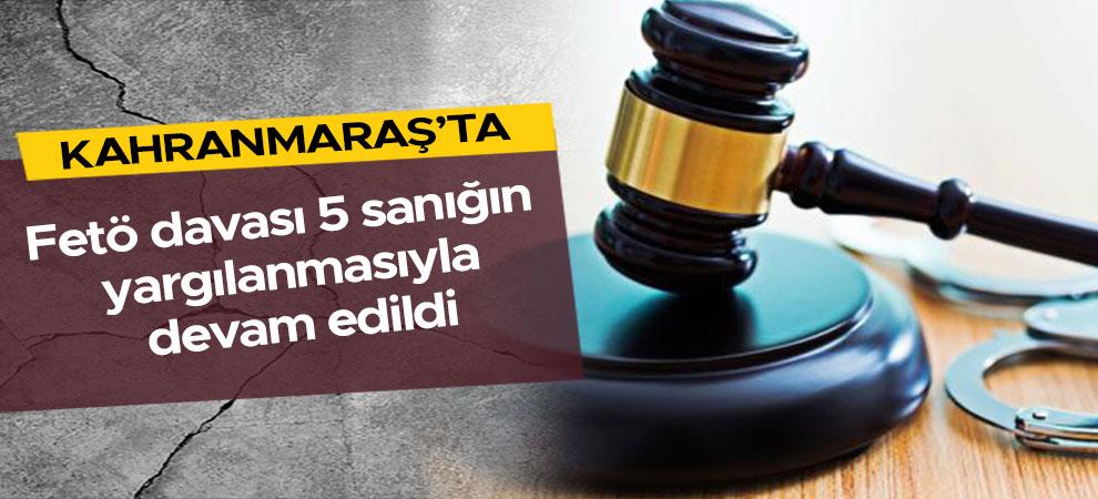 Kahramanmaraş'ta Fetö davası 5 sanığın yargılanmasıyla devam edildi